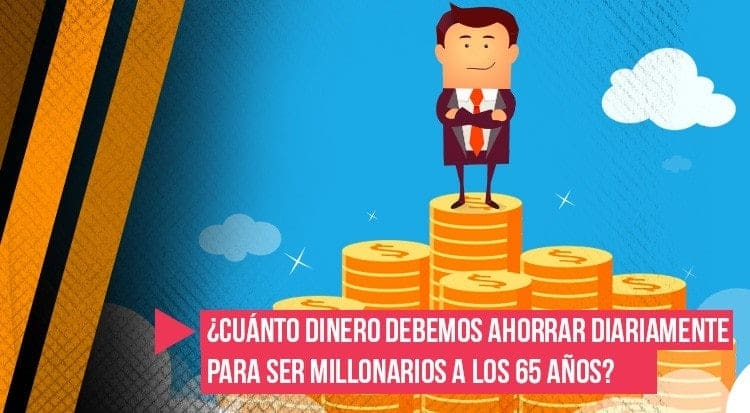 ¿Cuánto dinero debemos ahorrar diariamente para ser millonarios a los 65 años?