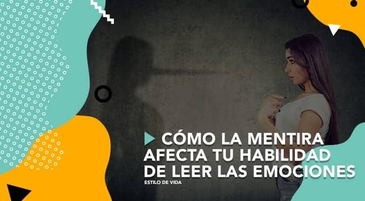 Cómo la mentira afecta tu habilidad de leer las emociones
